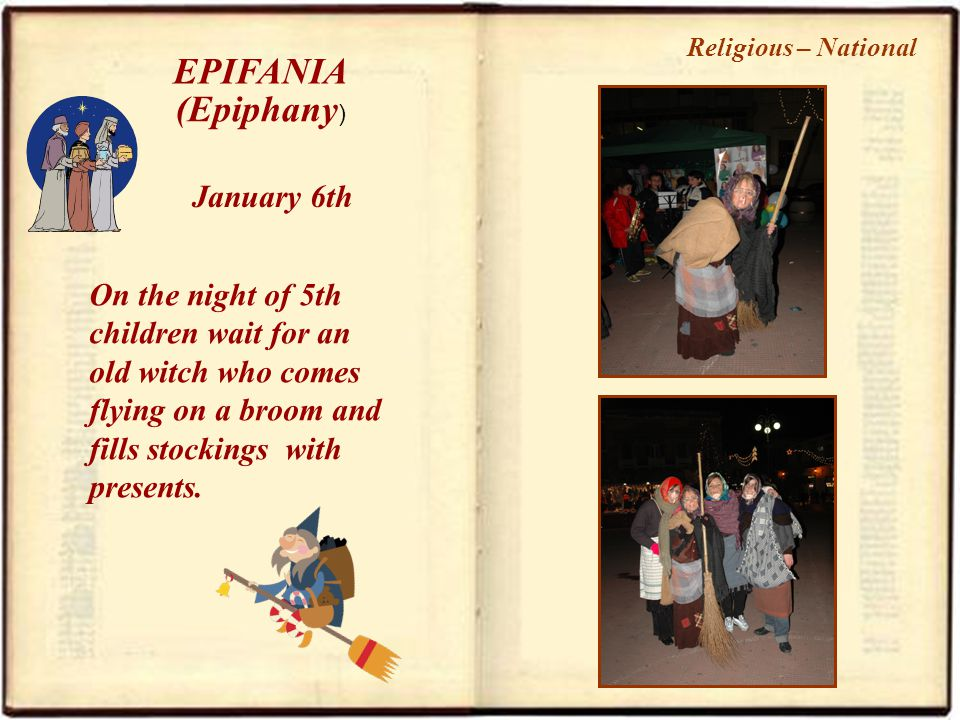 EPIFANIA January 6th On the night of 5th children wait for an old witch who comes flying on a broom and fills stockings with presents.