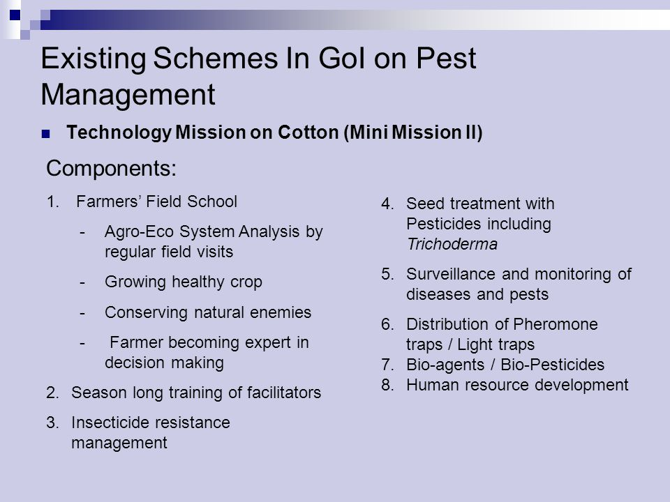 GoI Schemes………………… contd Control of Red Hairy Caterpillar (RHC) Components: -Deep summer ploughing -Community Bonfires after 48 hrs after 1 st showers -Light traps -Mechanical removal & destruction of eggs -Growing trap crops -Distribution of Milk weed (Calotropis) / Castor twigs -Digging trenches around field and dusting chemicals -Spraying insecticides -Poison baiting with Rice bran + Jaggery + Quinalphos