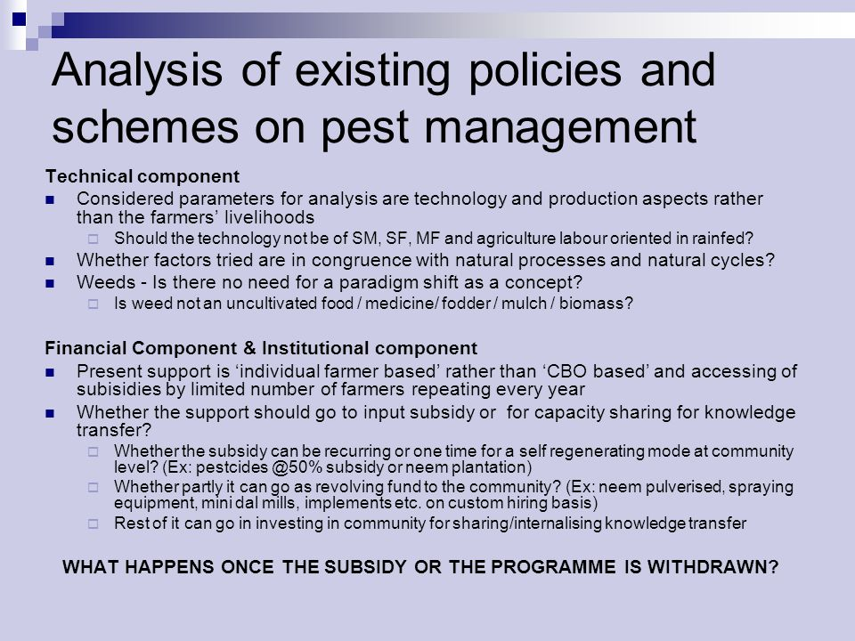 Analysis of existing policies and schemes on pest management Technical component Considered parameters for analysis are technology and production aspects rather than the farmers livelihoods Should the technology not be of SM, SF, MF and agriculture labour oriented in rainfed.