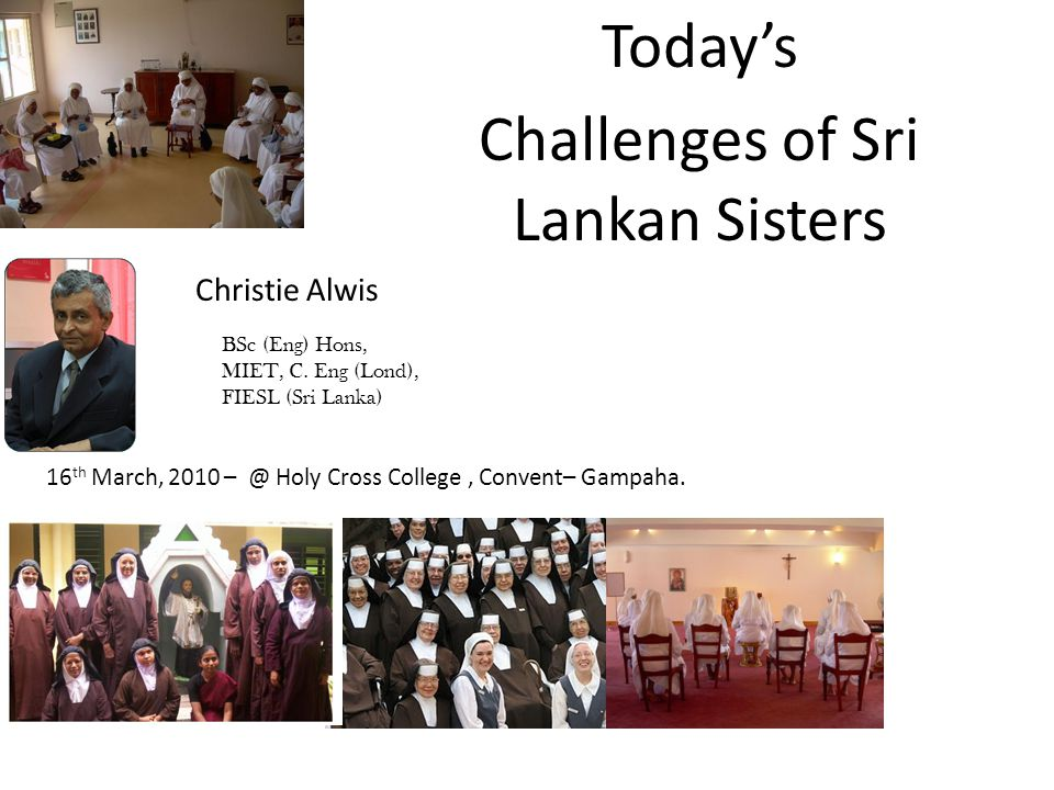 Todays Challenges of Sri Lankan Sisters Christie Alwis BSc (Eng) Hons, MIET, C. Eng (Lond), FIESL (Sri Lanka) 16 th March, 2010 – @ Holy Cross College