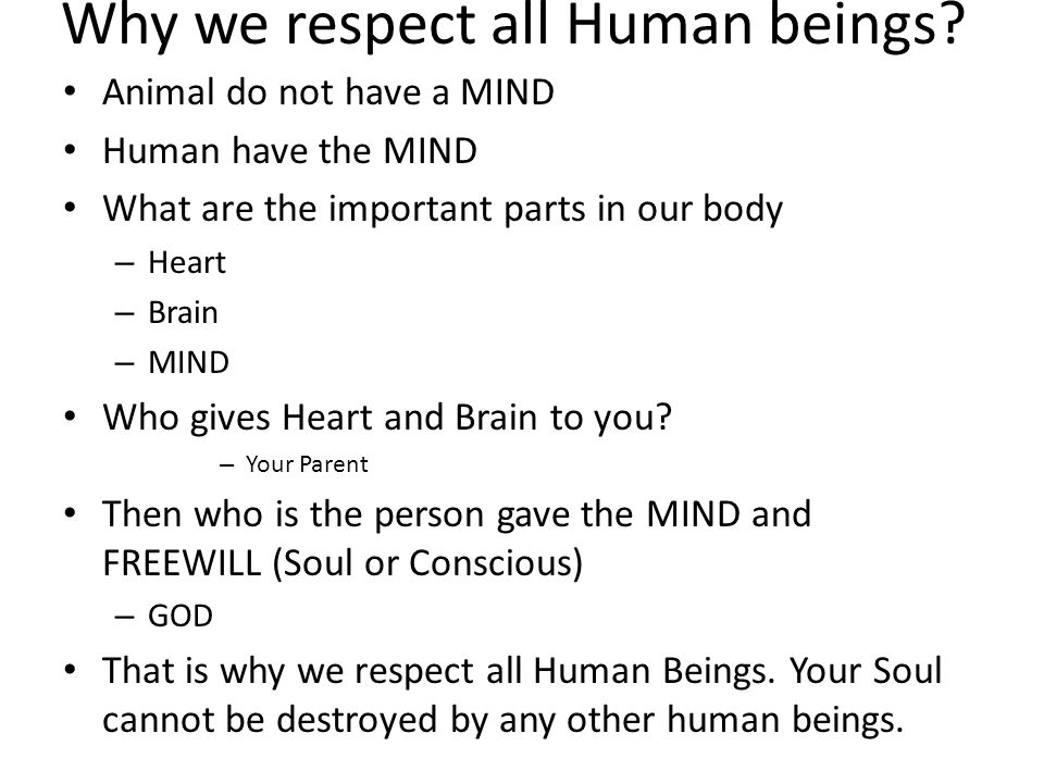 Why we respect all Human beings? Animal do not have a MIND Human have the MIND What are the important parts in our body – Heart – Brain – MIND Who giv