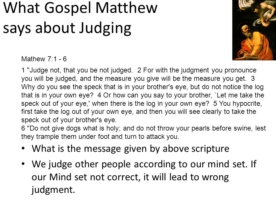 What Gospel Matthew says about Judging What is the message given by above scripture We judge other people according to our mind set. If our Mind set n