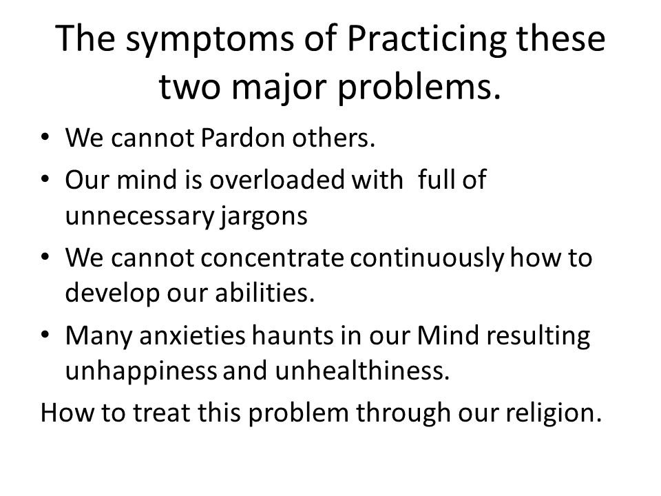 The symptoms of Practicing these two major problems. We cannot Pardon others. Our mind is overloaded with full of unnecessary jargons We cannot concen