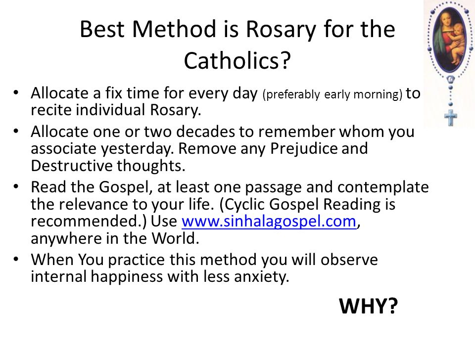 Best Method is Rosary for the Catholics? Allocate a fix time for every day (preferably early morning) to recite individual Rosary. Allocate one or two