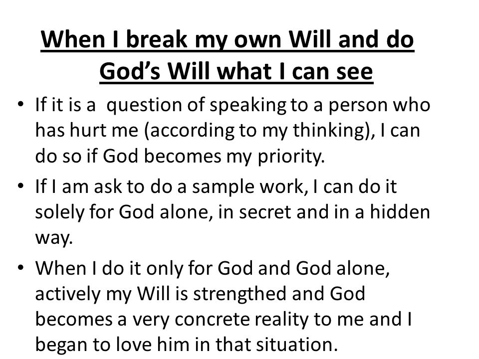 When I break my own Will and do Gods Will what I can see If it is a question of speaking to a person who has hurt me (according to my thinking), I can
