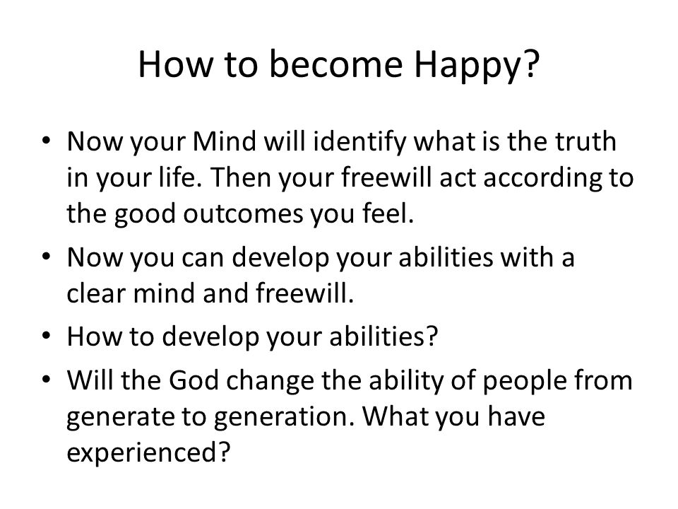 Now your Mind will identify what is the truth in your life. Then your freewill act according to the good outcomes you feel. Now you can develop your a