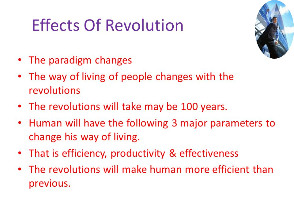 Effects Of Revolution The paradigm changes The way of living of people changes with the revolutions The revolutions will take may be 100 years. Human