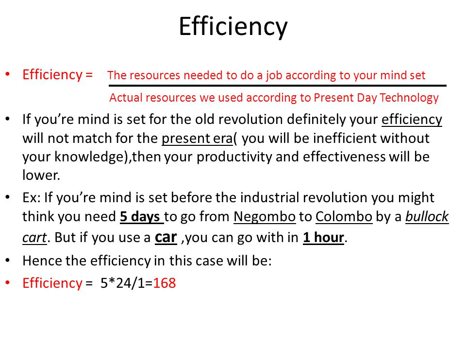 Efficiency Efficiency = The resources needed to do a job according to your mind set Actual resources we used according to Present Day Technology If yo
