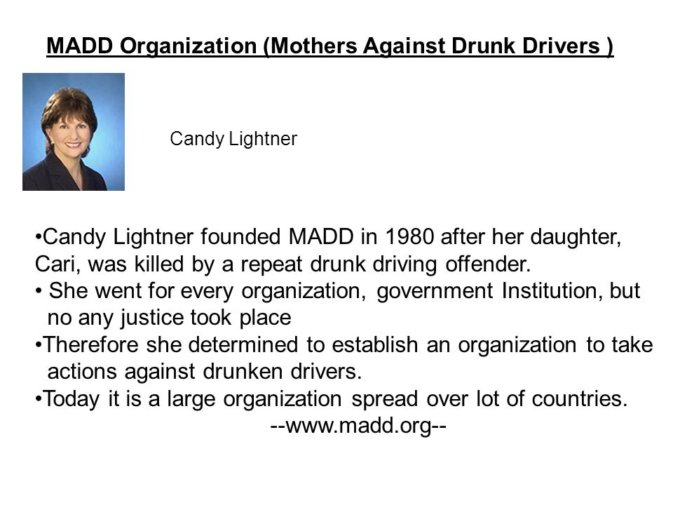 MADD Organization (Mothers Against Drunk Drivers ) Candy Lightner founded MADD in 1980 after her daughter, Cari, was killed by a repeat drunk driving