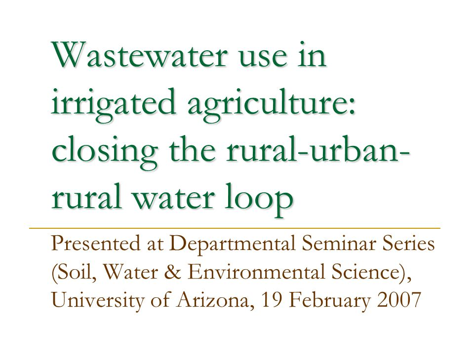 Wastewater use in irrigated agriculture: closing the rural-urban- rural water loop Presented at Departmental Seminar Series (Soil, Water & Environment