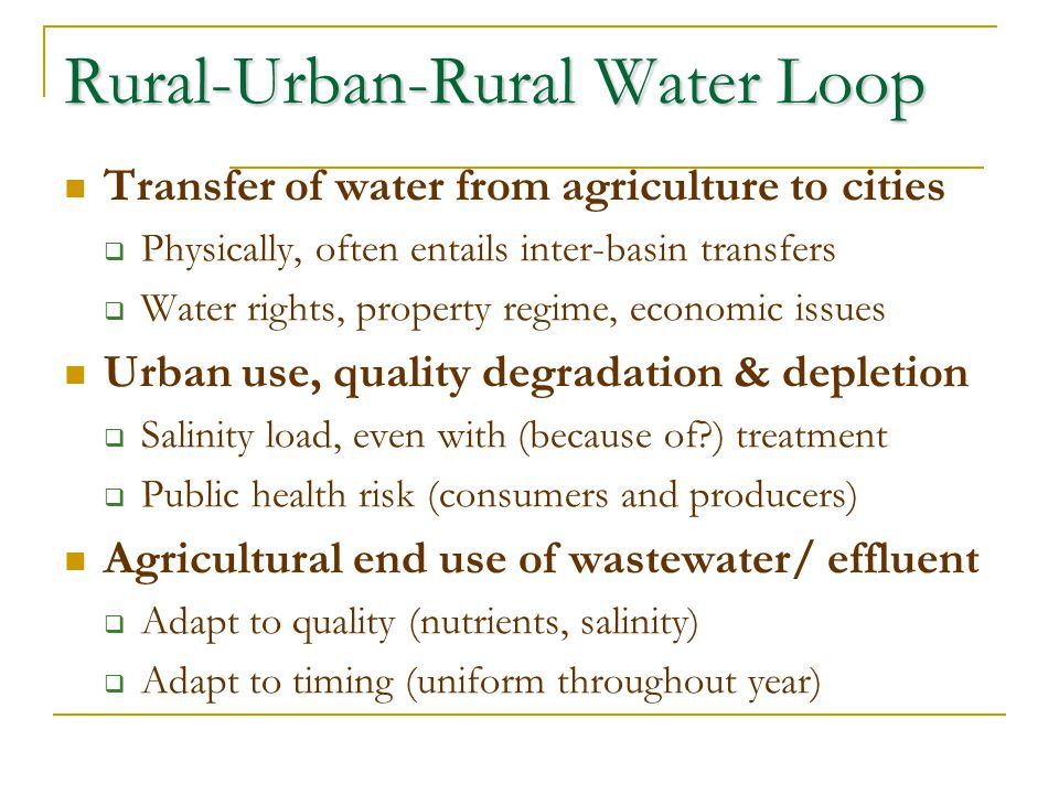 Rural-Urban-Rural Water Loop Transfer of water from agriculture to cities Physically, often entails inter-basin transfers Water rights, property regim