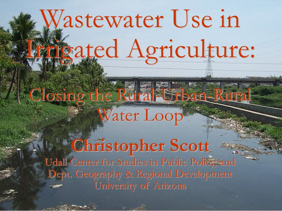 Wastewater Use in Irrigated Agriculture: Closing the Rural-Urban-Rural Water Loop Christopher Scott Udall Center for Studies in Public Policy, and Dep