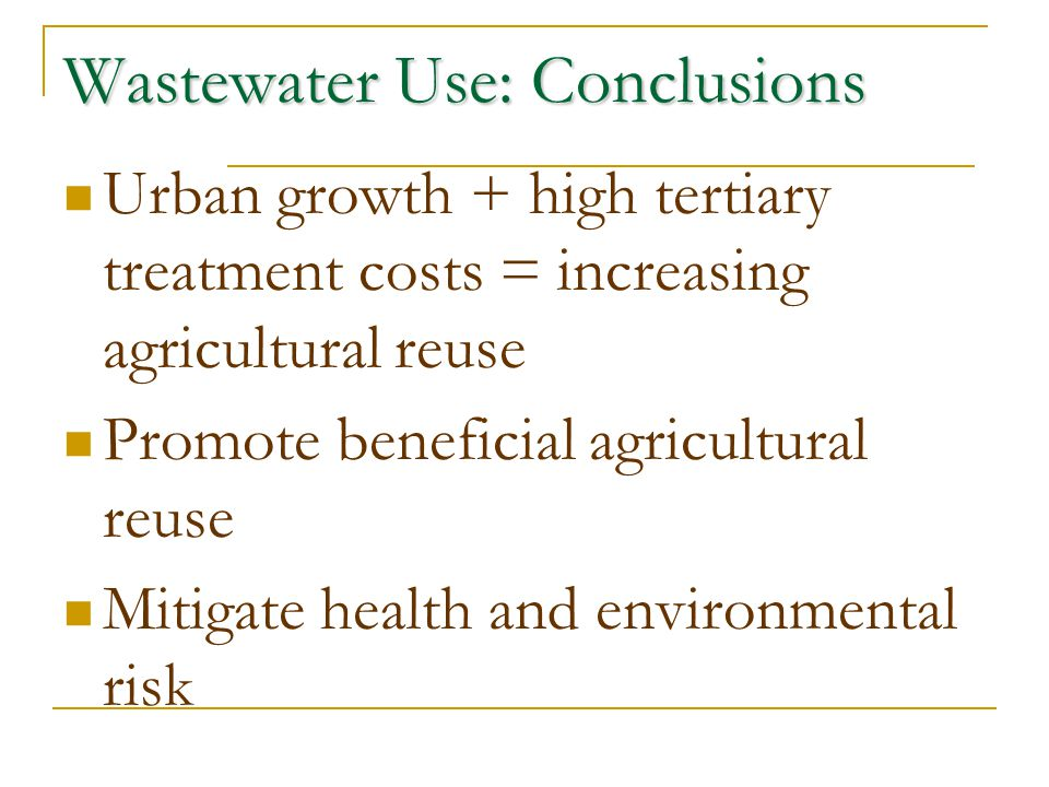 Wastewater Use: Conclusions Urban growth + high tertiary treatment costs = increasing agricultural reuse Promote beneficial agricultural reuse Mitigat