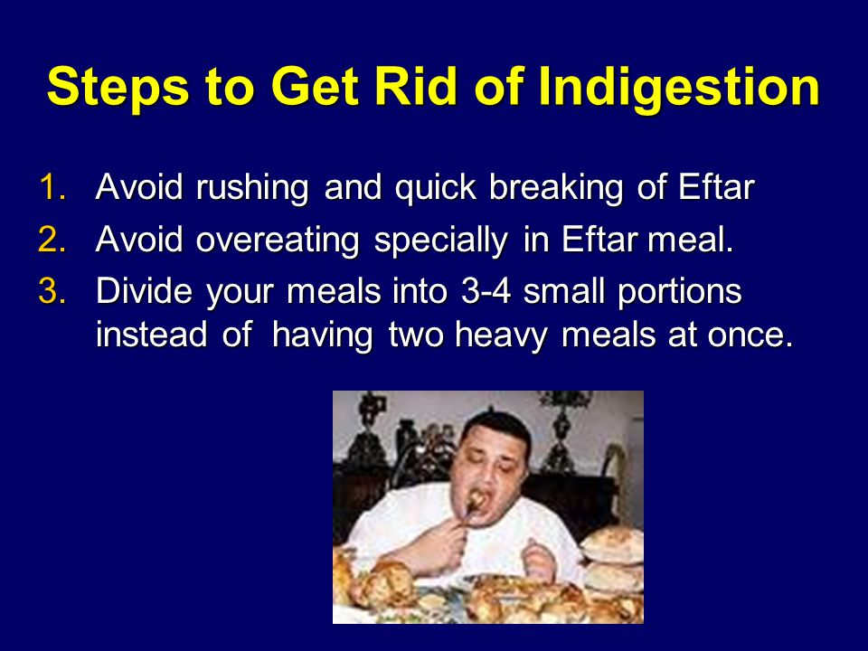 Steps to Get Rid of Indigestion 1.Avoid rushing and quick breaking of Eftar 2.Avoid overeating specially in Eftar meal.