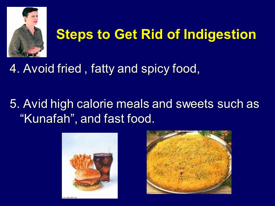 Steps to Get Rid of Indigestion 4. Avoid fried, fatty and spicy food, 5.