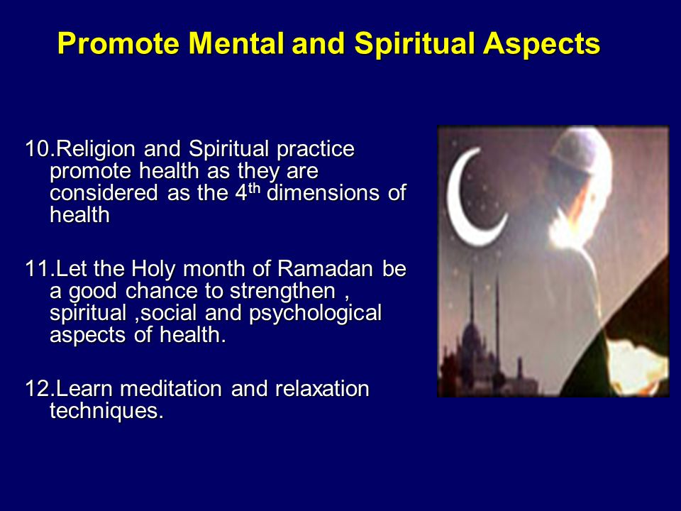 Promote Mental and Spiritual Aspects 10.Religion and Spiritual practice promote health as they are considered as the 4 th dimensions of health 11.Let the Holy month of Ramadan be a good chance to strengthen, spiritual,social and psychological aspects of health.