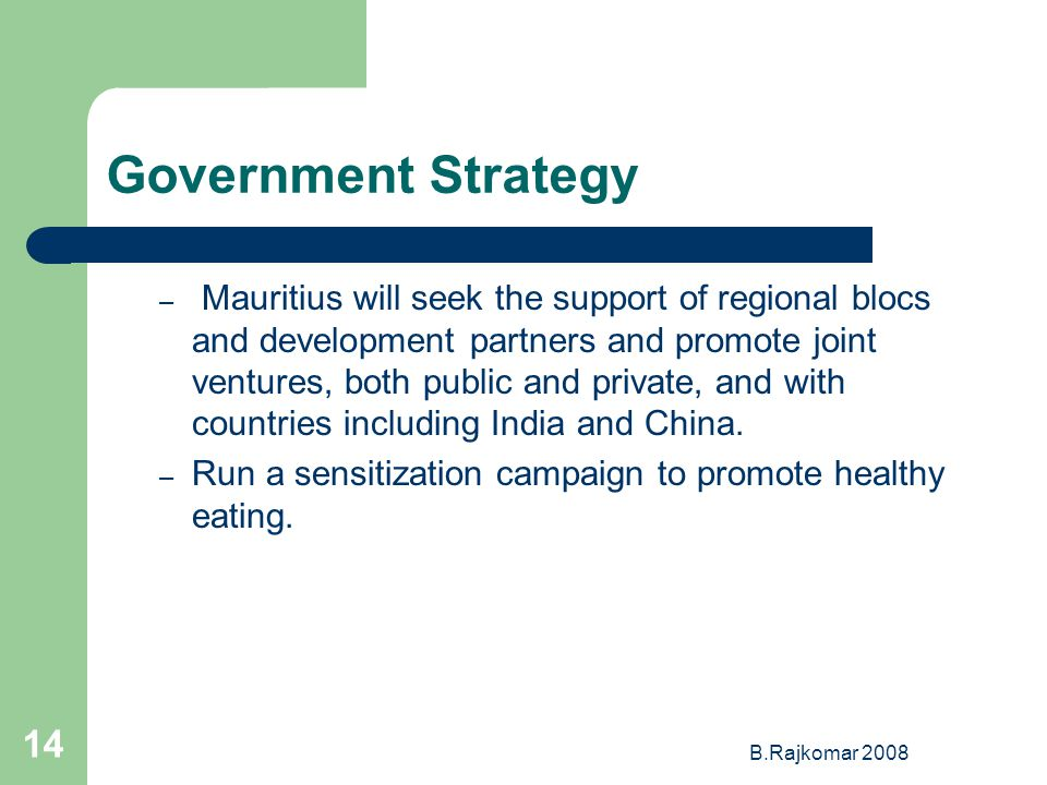 B.Rajkomar 2008 14 Government Strategy – Mauritius will seek the support of regional blocs and development partners and promote joint ventures, both public and private, and with countries including India and China.
