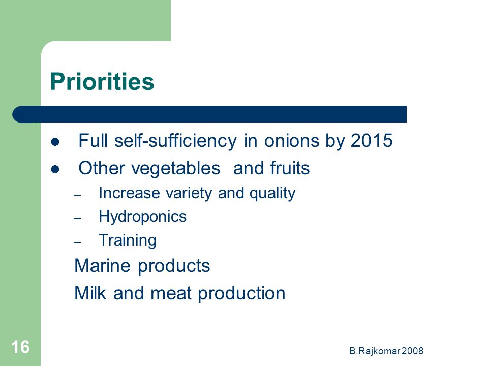 B.Rajkomar 2008 16 Priorities Full self-sufficiency in onions by 2015 Other vegetables and fruits – Increase variety and quality – Hydroponics – Training Marine products Milk and meat production