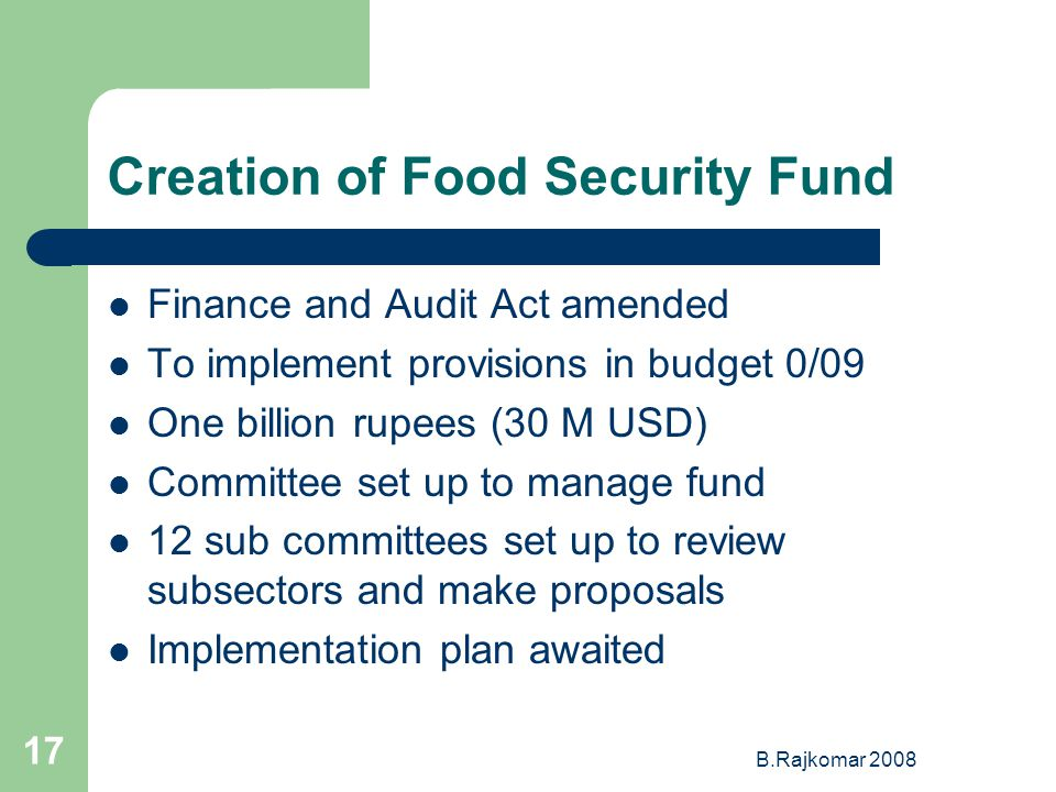 B.Rajkomar 2008 17 Creation of Food Security Fund Finance and Audit Act amended To implement provisions in budget 0/09 One billion rupees (30 M USD) Committee set up to manage fund 12 sub committees set up to review subsectors and make proposals Implementation plan awaited