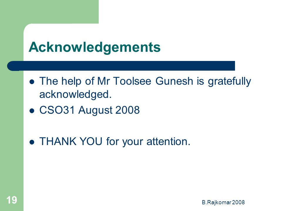 B.Rajkomar 2008 19 Acknowledgements The help of Mr Toolsee Gunesh is gratefully acknowledged.