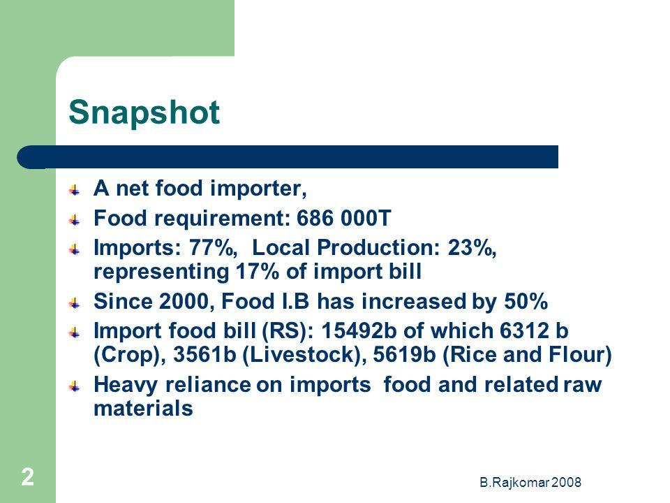 B.Rajkomar 2008 2 Snapshot A net food importer, Food requirement: 686 000T Imports: 77%, Local Production: 23%, representing 17% of import bill Since 2000, Food I.B has increased by 50% Import food bill (RS): 15492b of which 6312 b (Crop), 3561b (Livestock), 5619b (Rice and Flour) Heavy reliance on imports food and related raw materials