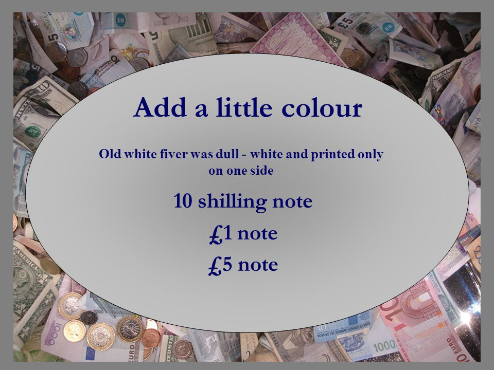 Add a little colour 10 shilling note £1 note £5 note Old white fiver was dull - white and printed only on one side
