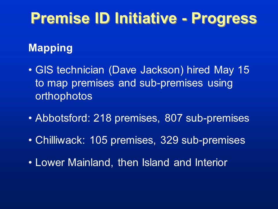 Mapping GIS technician (Dave Jackson) hired May 15 to map premises and sub-premises using orthophotos Abbotsford: 218 premises, 807 sub-premises Chilliwack: 105 premises, 329 sub-premises Lower Mainland, then Island and Interior Premise ID Initiative - Progress