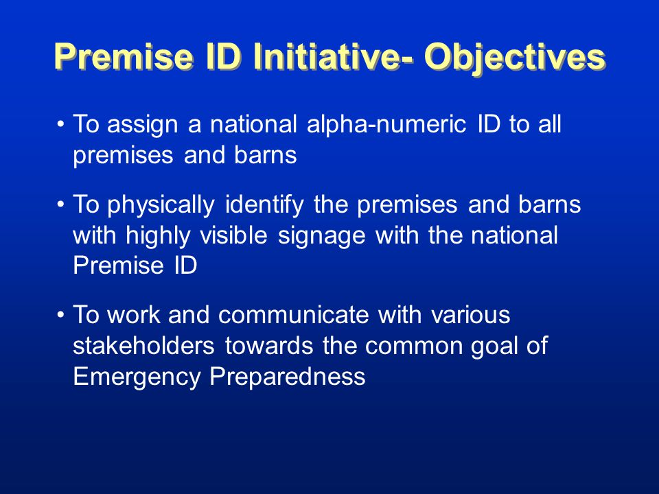 Premise ID Initiative- Objectives To assign a national alpha-numeric ID to all premises and barns To physically identify the premises and barns with highly visible signage with the national Premise ID To work and communicate with various stakeholders towards the common goal of Emergency Preparedness