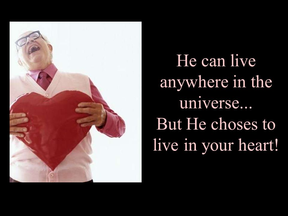 He can live anywhere in the universe... But He choses to live in your heart!