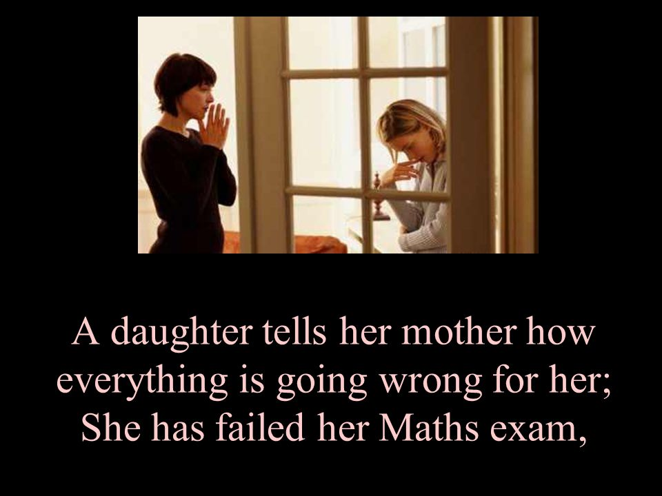 A daughter tells her mother how everything is going wrong for her; She has failed her Maths exam,