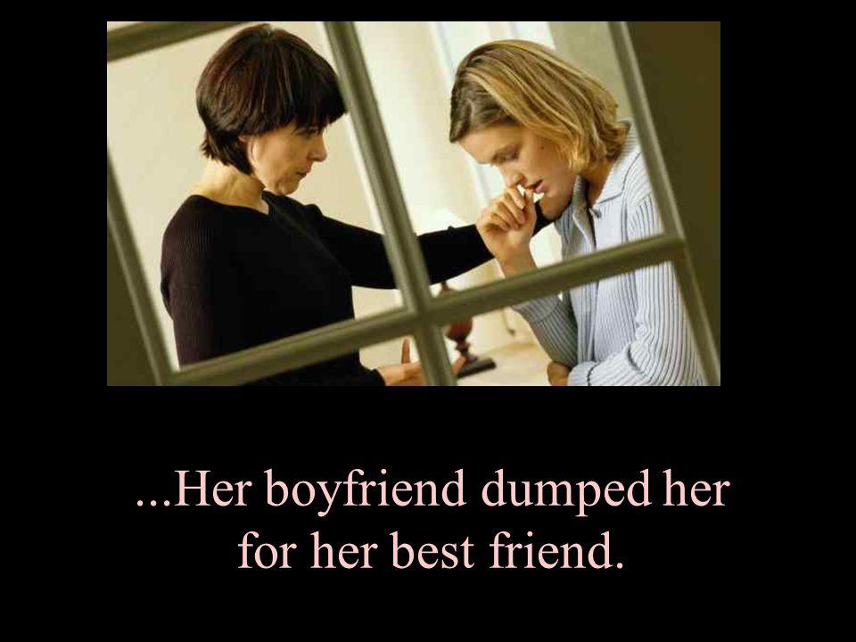 ...Her boyfriend dumped her for her best friend.