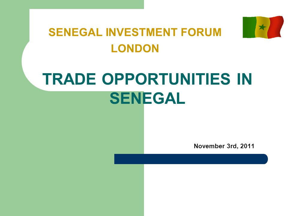 November 3rd, 2011 SENEGAL INVESTMENT FORUM LONDON TRADE OPPORTUNITIES IN SENEGAL