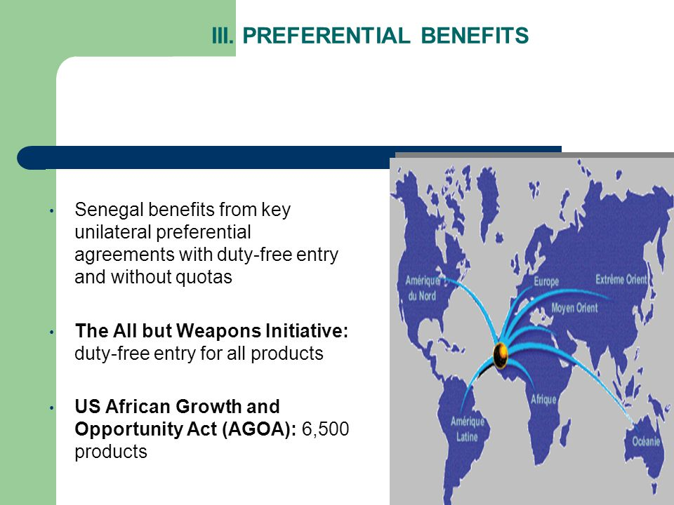 III. PREFERENTIAL BENEFITS Senegal benefits from key unilateral preferential agreements with duty-free entry and without quotas The All but Weapons In