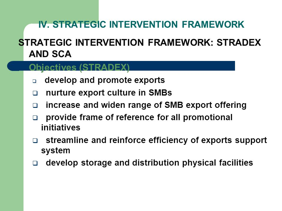 IV. STRATEGIC INTERVENTION FRAMEWORK STRATEGIC INTERVENTION FRAMEWORK: STRADEX AND SCA Objectives (STRADEX) develop and promote exports nurture export