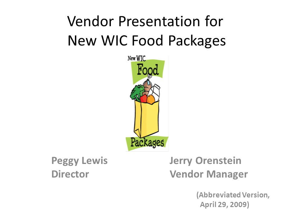 Vendor Presentation for New WIC Food Packages Peggy Lewis Jerry Orenstein Director Vendor Manager (Abbreviated Version, April 29, 2009)