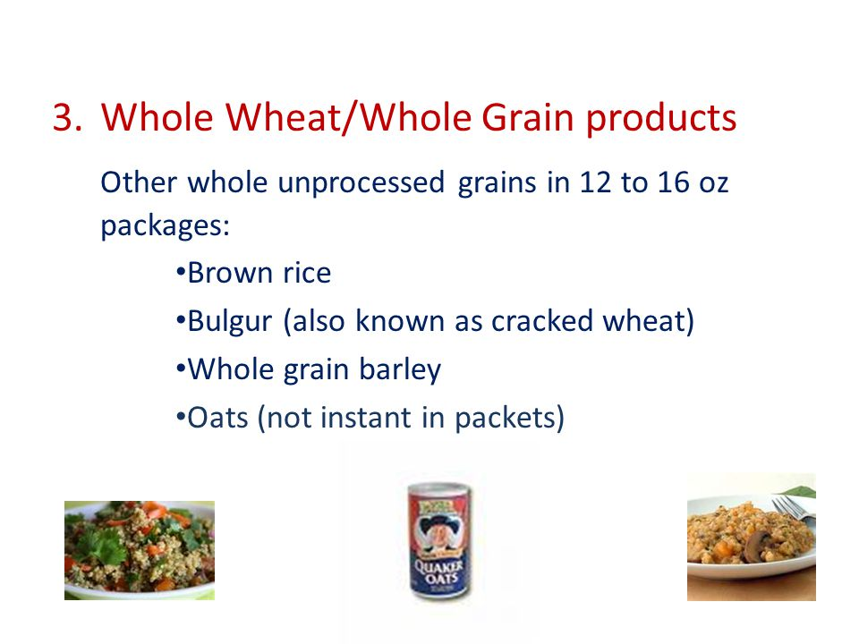 3.Whole Wheat/Whole Grain products Other whole unprocessed grains in 12 to 16 oz packages: Brown rice Bulgur (also known as cracked wheat) Whole grain barley Oats (not instant in packets)