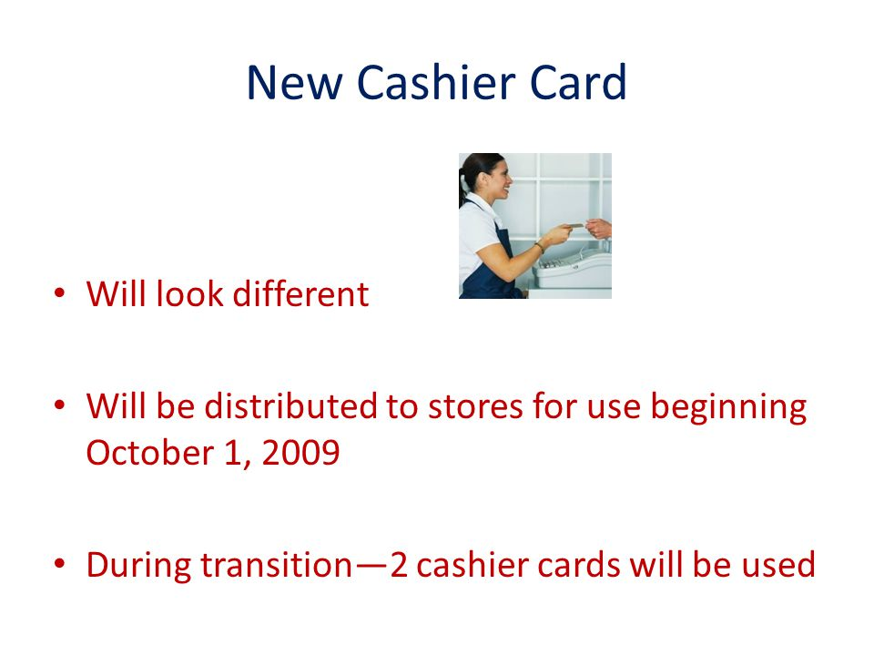New Cashier Card Will look different Will be distributed to stores for use beginning October 1, 2009 During transition2 cashier cards will be used