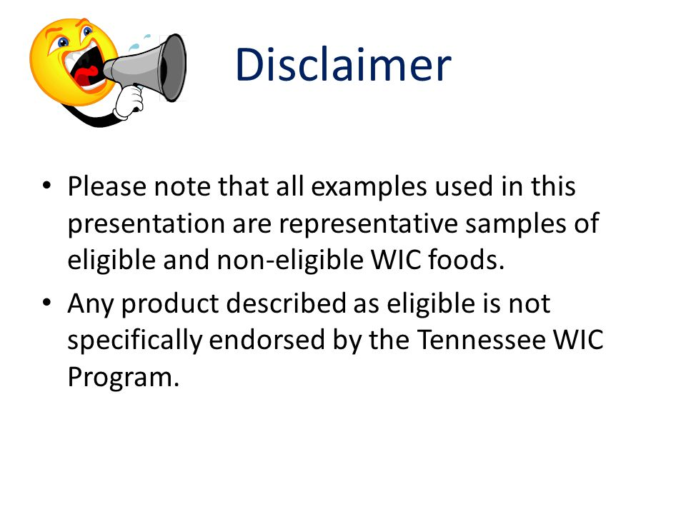 Disclaimer Please note that all examples used in this presentation are representative samples of eligible and non-eligible WIC foods.