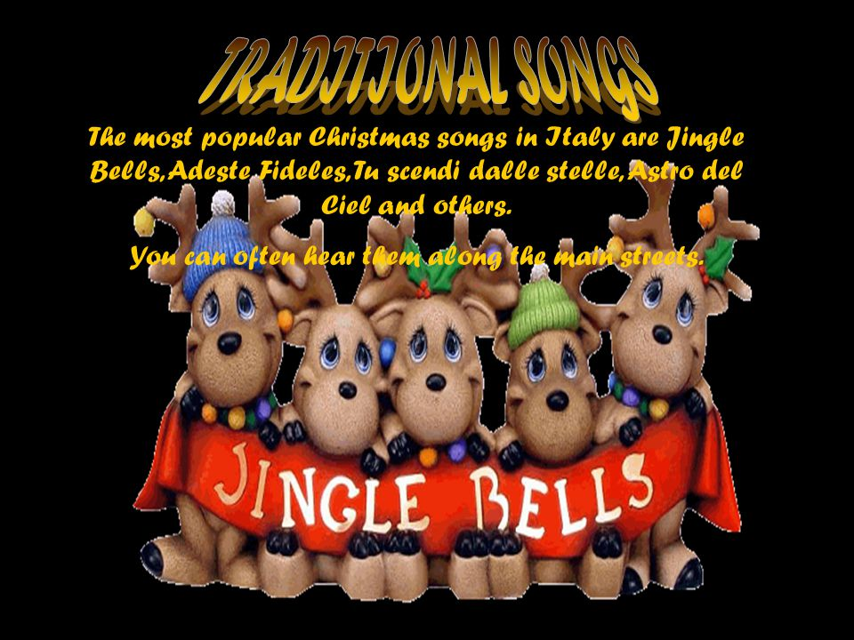 The most popular Christmas songs in Italy are Jingle Bells, Adeste Fideles, Tu scendi dalle stelle, Astro del Ciel and others.