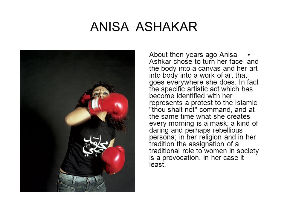 ANISA ASHAKAR About then years ago Anisa Ashkar chose to turn her face and the body into a canvas and her art into body into a work of art that goes e