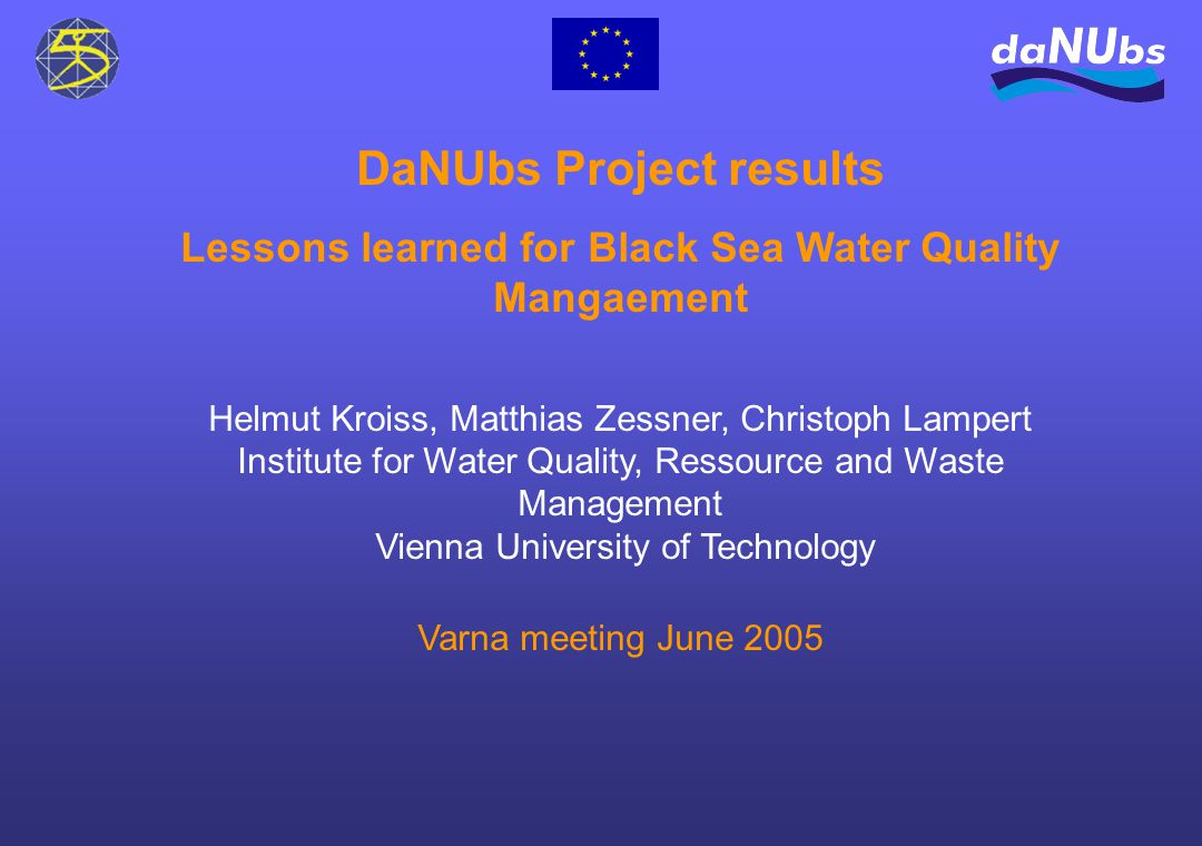 DaNUbs Project results Lessons learned for Black Sea Water Quality Mangaement Helmut Kroiss, Matthias Zessner, Christoph Lampert Institute for Water Quality, Ressource and Waste Management Vienna University of Technology Varna meeting June 2005