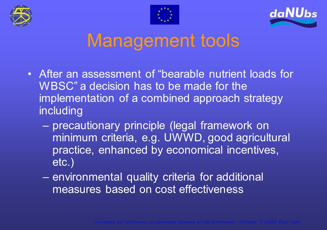 Auswirkung der Versickerung von gereinigtem Abwasser auf das Grundwasser - Konstanz, 11.4.2000; Birgit Vogel Management tools After an assessment of bearable nutrient loads for WBSC a decision has to be made for the implementation of a combined approach strategy including –precautionary principle (legal framework on minimum criteria, e.g.