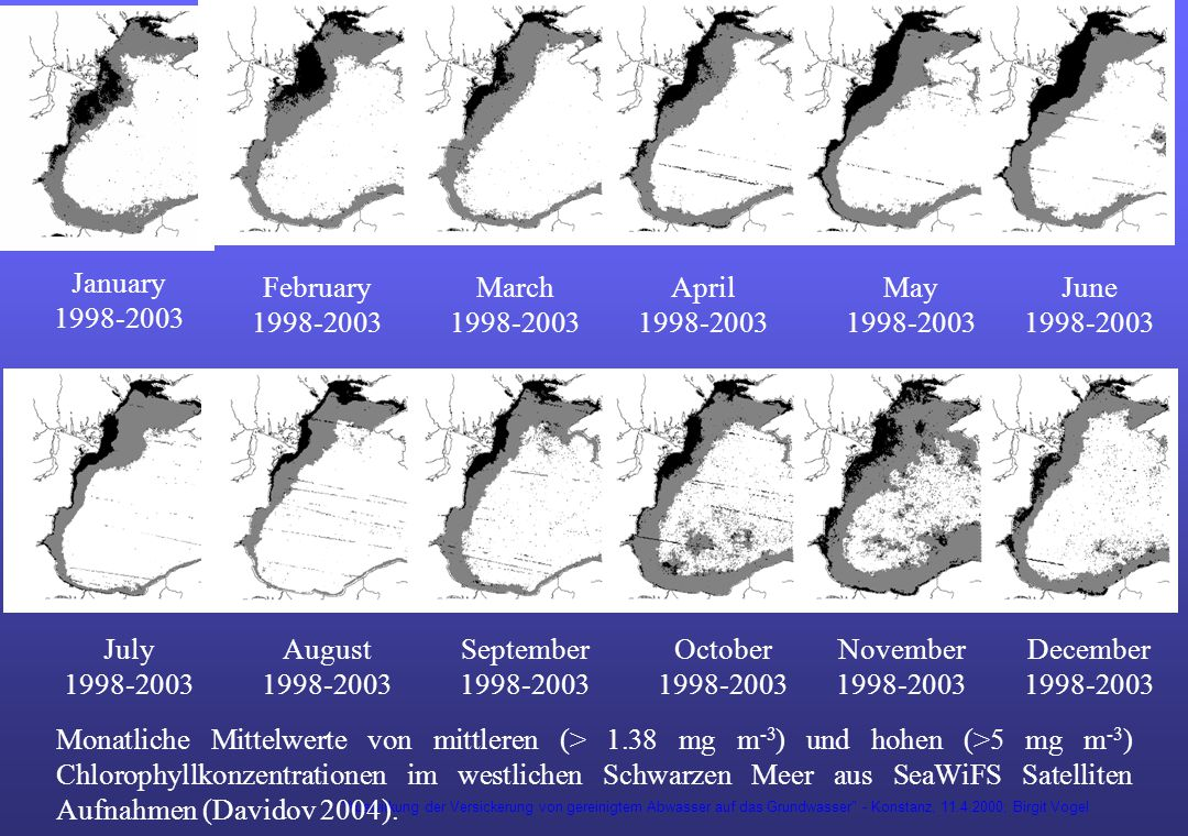 Auswirkung der Versickerung von gereinigtem Abwasser auf das Grundwasser - Konstanz, 11.4.2000; Birgit Vogel January 1998-2003 February 1998-2003 March 1998-2003 April 1998-2003 May 1998-2003 June 1998-2003 July 1998-2003 August 1998-2003 September 1998-2003 October 1998-2003 November 1998-2003 December 1998-2003 Monatliche Mittelwerte von mittleren (> 1.38 mg m -3 ) und hohen (>5 mg m -3 ) Chlorophyllkonzentrationen im westlichen Schwarzen Meer aus SeaWiFS Satelliten Aufnahmen (Davidov 2004).