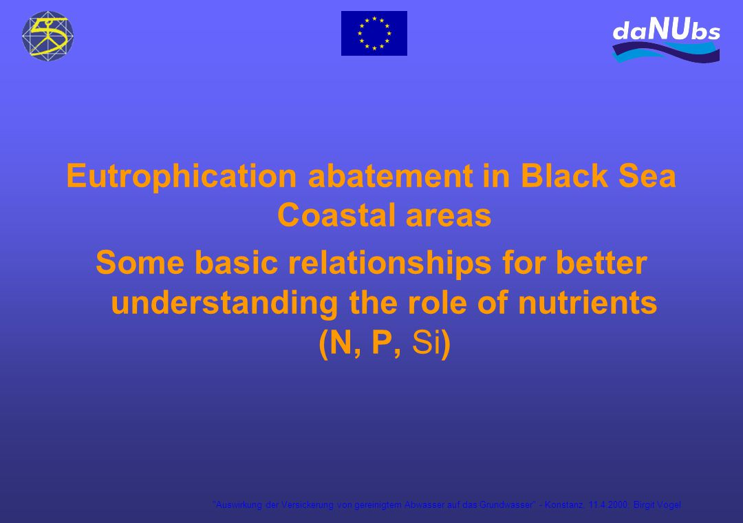 Auswirkung der Versickerung von gereinigtem Abwasser auf das Grundwasser - Konstanz, 11.4.2000; Birgit Vogel Eutrophication abatement in Black Sea Coastal areas Some basic relationships for better understanding the role of nutrients (N, P, Si)