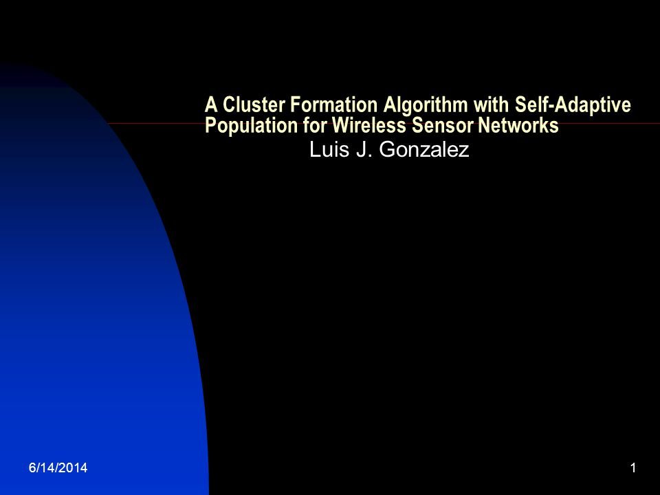 6/14/20141 A Cluster Formation Algorithm with Self-Adaptive Population for Wireless Sensor Networks Luis J.
