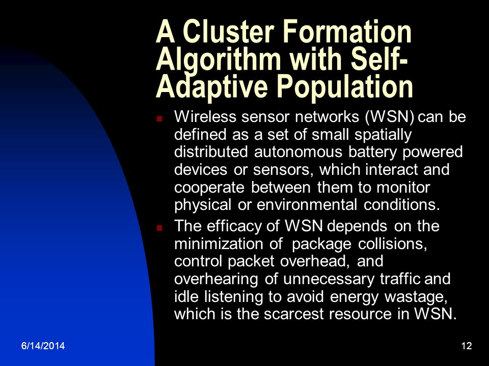 6/14/201412 A Cluster Formation Algorithm with Self- Adaptive Population Wireless sensor networks (WSN) can be defined as a set of small spatially distributed autonomous battery powered devices or sensors, which interact and cooperate between them to monitor physical or environmental conditions.