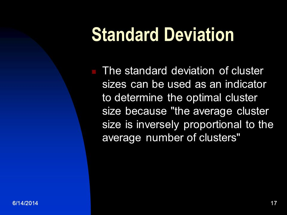 6/14/201417 Standard Deviation The standard deviation of cluster sizes can be used as an indicator to determine the optimal cluster size because the average cluster size is inversely proportional to the average number of clusters