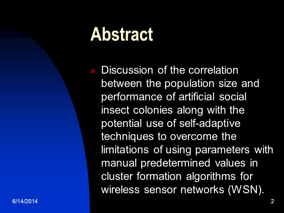 6/14/20142 Abstract Discussion of the correlation between the population size and performance of artificial social insect colonies along with the potential use of self-adaptive techniques to overcome the limitations of using parameters with manual predetermined values in cluster formation algorithms for wireless sensor networks (WSN).