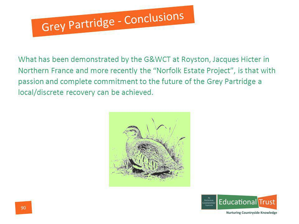 90 What has been demonstrated by the G&WCT at Royston, Jacques Hicter in Northern France and more recently the Norfolk Estate Project, is that with passion and complete commitment to the future of the Grey Partridge a local/discrete recovery can be achieved.