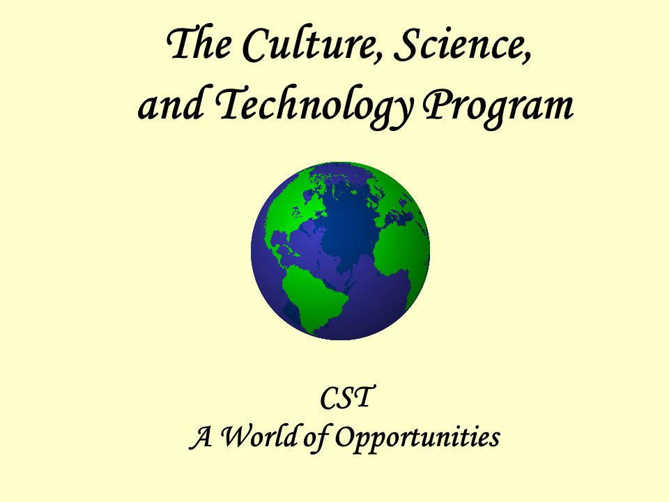 The Culture, Science, and Technology Program CST A World of Opportunities